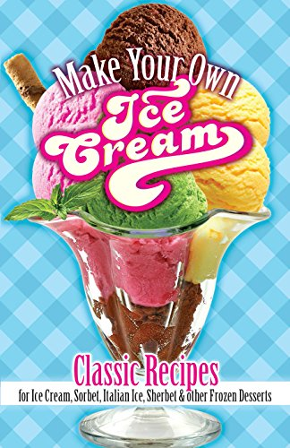 Make Your Own Ice Cream: Classic Recipes for Ice Cream, Sorbet, Italian Ice, Sherbet & Other Frozen Desserts (Partys Food Warmers Für)