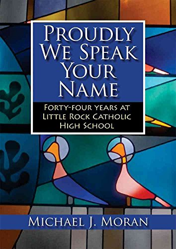 [Proudly We Speak Your Name: Forty-four Years at Catholic High School, Little Rock] (By: Michael Moran) [published: February, 2010]