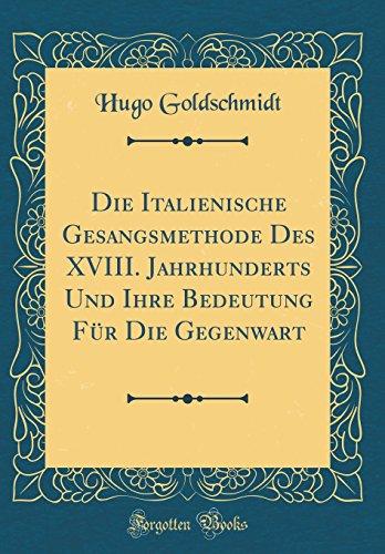 Die Italienische Gesangsmethode Des XVIII. Jahrhunderts Und Ihre Bedeutung Für Die Gegenwart (Classic Reprint)