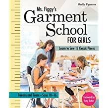 Ms. Figgy S Garment School for Girls: Learn to Sew 15 Classic Pieces Tweens and Teens Sizes 10 16