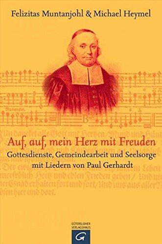Auf, auf, mein Herz, mit Freuden: Gottesdienste, Gemeindearbeit und Seelsorge mit Liedern von Paul Gerhardt