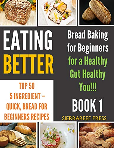 EATING BETTER: Top 50 5 Ingredient - Quick, Bread Baking for Beginners Recipes for a Healthy Gut Healthy You (kitchen matters, kitchen items, bread baking, ... bread for beginners) (English Edition)