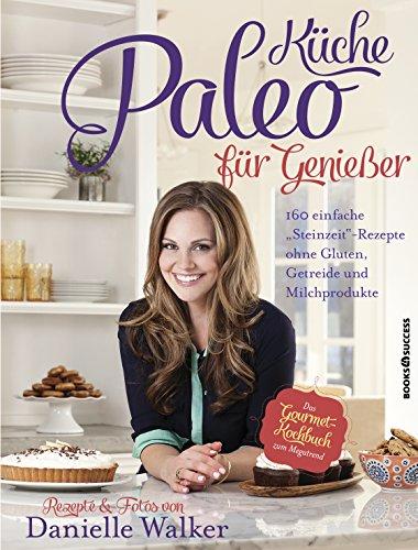 Paleo-Küche für Genießer: 160 einfache Steinzeit-Rezepte ohne Gluten, Getreide und Milchprodukte