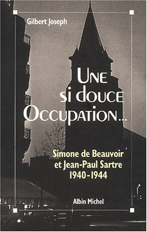 Une si douce Occupation. Simone de Beauvoir et Jean-Paul Sartre 1940-1944