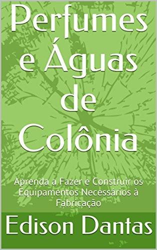 Perfumes e Águas de Colônia: Aprenda a Fazer e Construir os Equipamentos Necessários à Fabricação (Portuguese Edition) por Edison Dantas