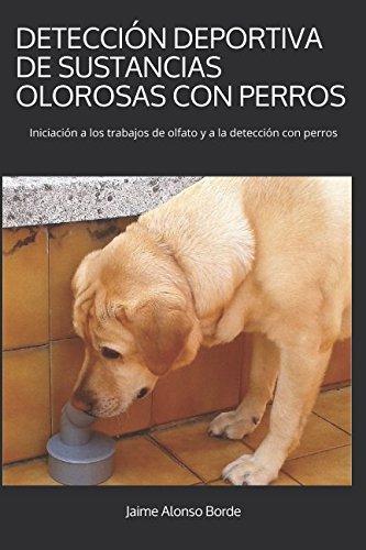 DETECCIÓN DEPORTIVA DE SUSTANCIAS OLOROSAS CON PERROS: Iniciación a los trabajos de olfato y a la detección con perros por Jaime Alonso Borde