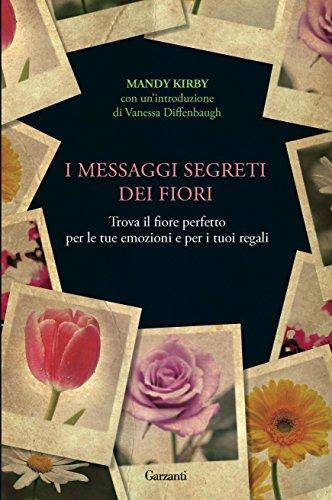 I messaggi segreti dei fiori: Trova il fiore perfetto per le tue emozioni e per i tuoi regali (Narratori moderni)