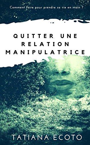 Quitter une relation manipulatrice: Comment faire pour prendre sa vie en main ?