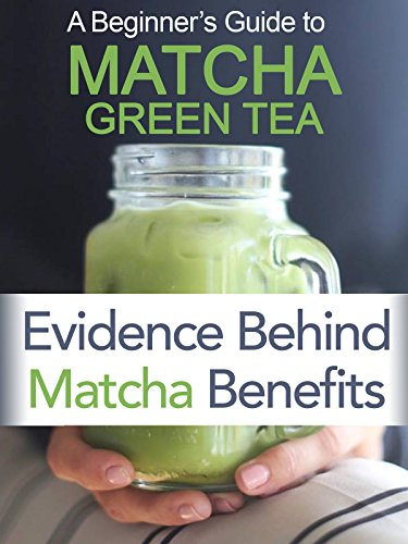 Beginner's Guide To Matcha Green Tea: Evidence Behind Matcha Benefits