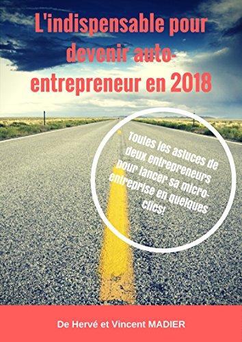 Lindispensable pour devenir auto-entrepreneur en 2018: Dcouvrez toutes les astuces de deux entrepreneurs pour crer votre micro-entreprise en quelques clics!