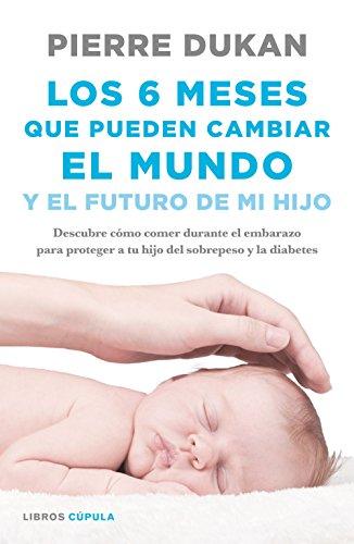 Los 6 meses que pueden cambiar el mundo: y el futuro de mi hijo. Descubre cómo comer durante el embarazo para proteger a tu hijo del sobrepeso y la diabetes (Salud)