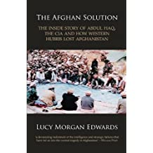 The Afghan Solution: The Inside Story of Abdul Haq, the CIA and How Western Hubris Lost Afghanistan