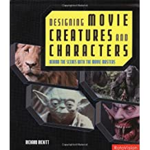 Designing Movie Creatures and Characters: Behind the Scenes with the Movie Masters