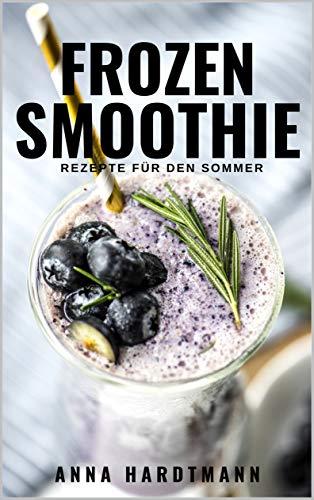Frozen Smoothie Rezepte: 20 leckeren, einfache und gesunden Smoothies zum Abnehmen und Entgiften für den Sommer | für mehr Energie Vitalität im Alltag [für Anfänger, Berufstätige, Faule und Kinder]
