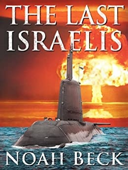 The Last Israelis - an Apocalyptic, Military Thriller about an Israeli Submarine and a Nuclear Iran by [Beck, Noah]