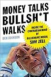 Money Talks, Bullsh*t Walks: Inside the Contrarian Mind of Billionaire Mogul Sam Zell