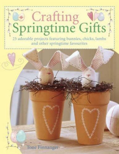 Crafting Springtime Gifts: 25 Adorable Projects Featuring Bunnies, Chicks, Lambs and Other Springtime Favourites by Tone Finnanger (2006-02-24)