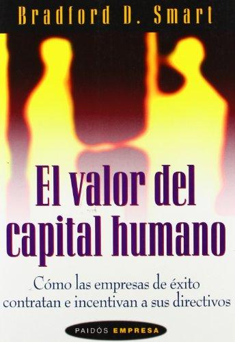 El valor del capital humano: Cómo las empresas de éxito contratan e incentivan a sus directivos por Bradford D. Smart