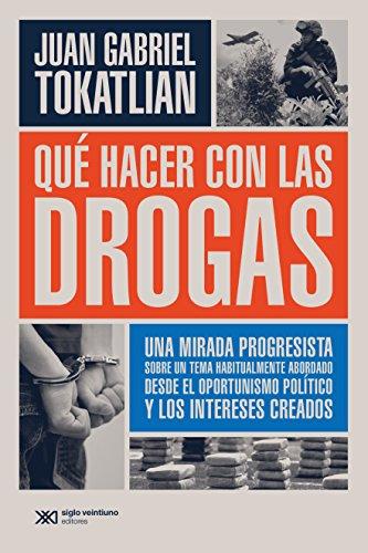Qué hacer con las drogas: Una mirada progresista sobre un tema habitualmente abordado desde el oportunismo político y los intereses creados (Singular) por Juan Gabriel Tokatlian