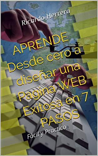 APRENDE Desde cero a diseñar una Pagina WEB Exitosa en 7 PASOS: Fácil y Practico por Ricardo Herrera