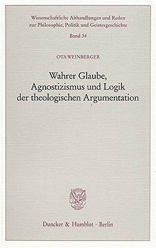 Wahrer Glaube, Agnostizismus und Logik der theologischen Argumentation. (Wissenschaftliche Abhandlungen und Reden zur Philosophie, Politik und Geistesgeschichte)