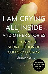 I Am Crying All Inside: And Other Stories (The Complete Short Fiction of Clifford D. Simak) by Clifford D. Simak (2015-10-20)