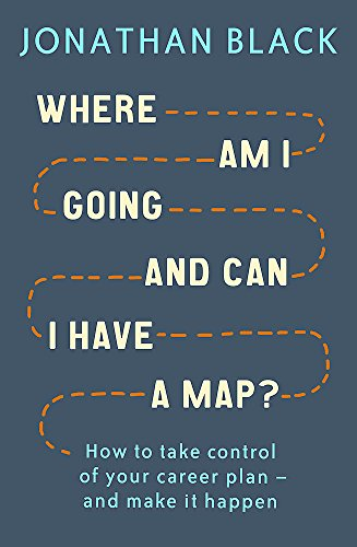 Where am I Going and Can I Have a Map?: How to take control of your career plan – and make it happen