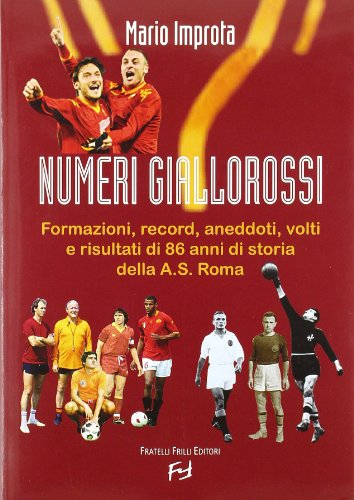 Numeri giallorossi. Formazioni, record, aneddoti, volti e risultati di 86 anni di storia della A. S. Roma