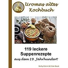 Omas altes Kochbuch: 119 leckere Suppenrezepte aus dem 19. Jahrhundert