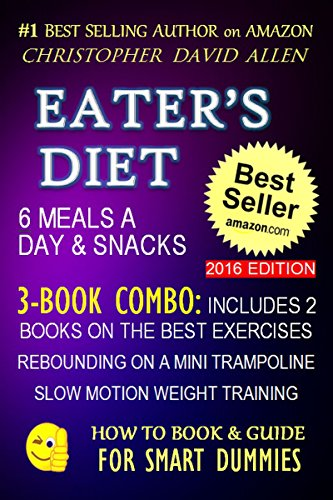 EATER'S DIET - 6 MEALS A DAY & SNACKS - 3-BOOK COMBO INCLUDES 2 BOOKS ON THE BEST EXERCISES - REBOUNDING ON A MINI TRAMPOLINE - SLOW MOTION WEIGHT TRAINING ... FOR SMART DUMMIES 15) (English Edition)