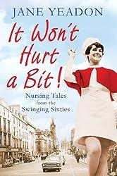 It Won't Hurt a Bit: Nursing Tales from the Swinging Sixties by Jane Yeadon (2013-06-20)