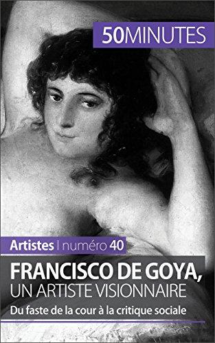 Francisco de Goya, un artiste visionnaire: Du faste de la cour  la critique sociale (Artistes t. 40)