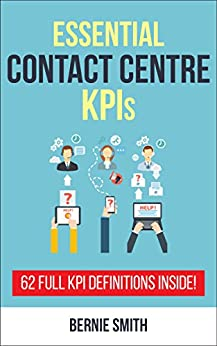 Essential Contact Centre KPIs: 62 Full KPI Definitions Included (Essential KPIs Book 3) by [Smith, Bernie]