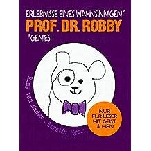Prof. Dr. Robby - Erlebnisse eines wahnsinnigen Genies: Nur für Leser mit Geist und Hirn