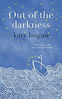 Out of the Darkness: A tale of love, loss and life after death by [Hogan, Katy]