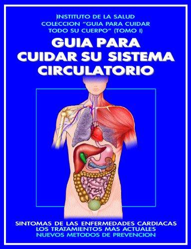 GUIA PARA CUIDAR SU SISTEMA CIRCULATORIO: ¡UNA MARAVILLOSA MAQUINARIA QUE FUNCIONA CON PRECISION ABSOLUTA!: COMO PREVENIR LAS ENFERMEDADES CARDIACAS - ... (GUIA PARA CUIDAR TODO SU CUERPO nº 1) por DOCTOR EMERITO M. RONCALI