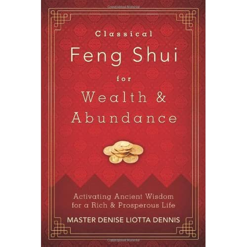Classical Feng Shui for Wealth & Abundance: Activating Ancient Wisdom for a Rich & Prosperous Life by Master Denise Liotta Dennis (2013-03-08)
