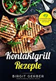 Kontaktgrill Rezepte: 49 schmackhafte Ideen für Sandwich, Steak und Gemüse - Birgit Gerber