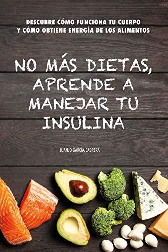No más dietas, aprende a manejar tu insulina: Descubre cómo funciona tu cuerpo cuando comemos y cómo obtiene energía de los diferentes alimentos por Juanjo García Cabrera