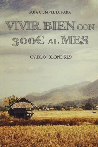 Vivir bien con 300€ al Mes: Cómo vivir tu Sueño de Viajar barato por el Mundo y empezar en tan sólo un Mes por Pablo Olóndriz