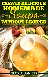 Create Delicious Homemade Soups without Recipes (Fabulous Comfort Food Series Book 2) (English Edition)