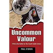 Uncommon Valour: 1916 & The Battle for the South Dublin Union by Paul O'Brien (2010-08-02)