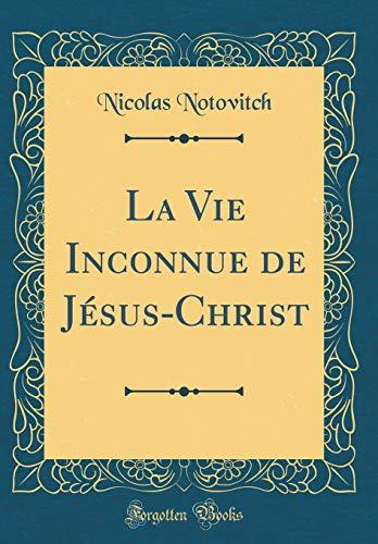 La Vie Inconnue de Jésus-Christ (Classic Reprint)