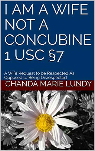 """I AM A WIFE NOT A CONCUBINE 1 USC §7: A Wife's Request to be Respected As Opposed to Being Rejected and Disrespected. They Promised to """"FAVOR ME"""": Article IV §8(d) (English Edition)"""