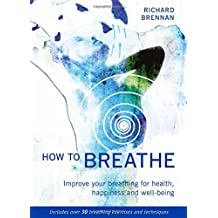 How to Breathe: Improve Your Breathing for Health, Happiness and Well-Being
