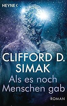 Als es noch Menschen gab: Roman - Mit einem Vorwort von Peter Watts - von [Simak, Clifford D.]