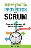 Gestión práctica de proyectos con Scrum: Desarrollo de software ágil para el Scrum Master (Aprender a ser mejor gestor de proyectos nº 1)