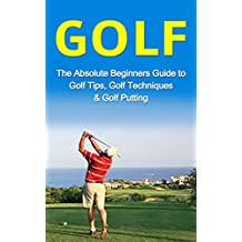 Golf: The Absolute Beginner's Guide to: Golf Tips- Golf Techniques & Golf Putting to Play Like a Pro (Golf Lessons, Golf Putting, Golf Techniques, Golf ... Gold Basics, Golf Tips) (English Edition)