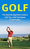 Golf: The Absolute Beginner's Guide to: Golf Tips- Golf Techniques & Golf Putting to Play Like a Pro (Golf Lessons, Golf Putting, Golf Techniques, Golf Golf Like a Pro, Gold Basics, Golf Tips)