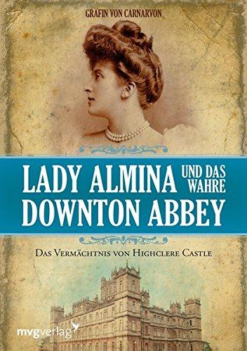 Lady Almina und das wahre Downton Abbey: Das Vermächtnis von Highclere Castle (Hauses Des Die Hüter)